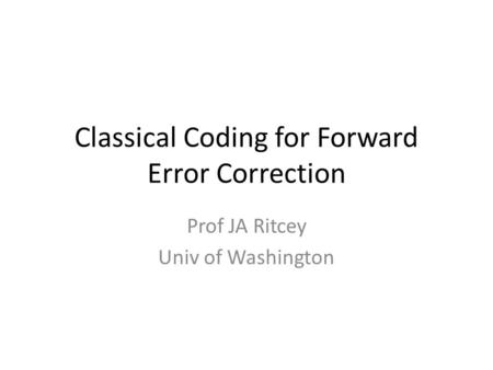 Classical Coding for Forward Error Correction Prof JA Ritcey Univ of Washington.