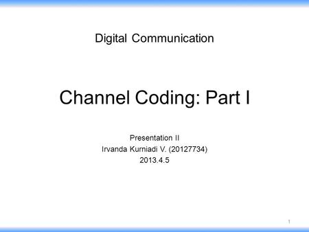 Channel Coding: Part I Presentation II Irvanda Kurniadi V. (20127734) 2013.4.5 Digital Communication 1.