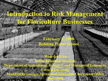 Introduction to Risk Management for Floriculture Businesses Wen-fei Uva Senior Extension Associate Department of Agricultural, Resource, and Managerial.