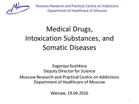 Medical Drugs, Intoxication Substances, and Somatic Diseases Evgeniya Koshkina Deputy Director for Science Moscow Research and Practical Centre on Addictions.