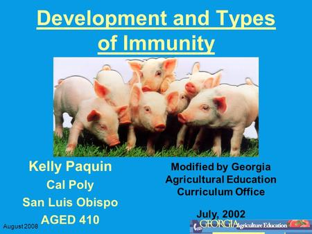 August 2008 Development and Types of Immunity Kelly Paquin Cal Poly San Luis Obispo AGED 410 Modified by Georgia Agricultural Education Curriculum Office.