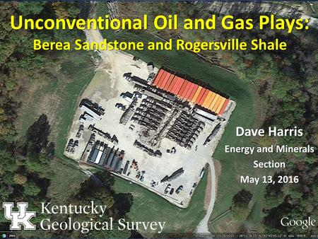 Unconventional Oil and Gas Plays: Berea Sandstone and Rogersville Shale Dave Harris Energy and Minerals Section May 13, 2016.