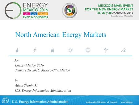 Www.eia.gov U.S. Energy Information Administration Independent Statistics & Analysis North American Energy Markets for Energy Mexico 2016 January 26, 2016|