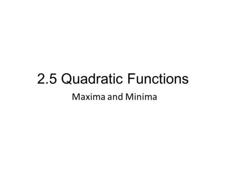2.5 Quadratic Functions Maxima and Minima. The maximum or minimum value of a function is the largest or smallest value of the function on an interval.