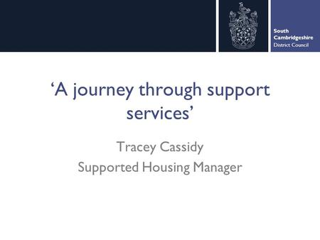 South Cambridgeshire District Council 'A journey through support services' Tracey Cassidy Supported Housing Manager.