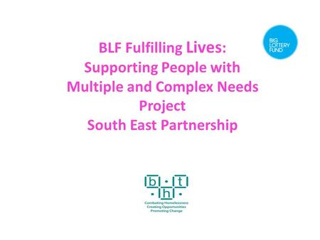 BLF Fulfilling Lives : Supporting People with Multiple and Complex Needs Project South East Partnership.