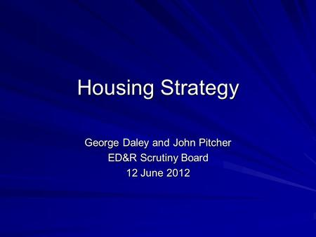 Housing Strategy George Daley and John Pitcher ED&R Scrutiny Board 12 June 2012.
