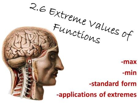 2.6 Extreme Values of Functions -max -min -standard form -applications of extremes.