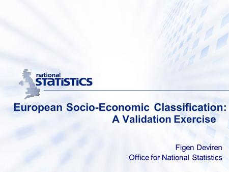 European Socio-Economic Classification: A Validation Exercise Figen Deviren Office for National Statistics.
