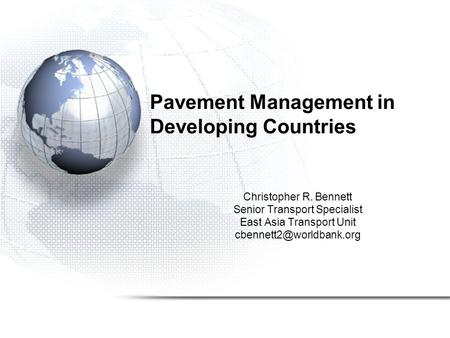 Pavement Management in Developing Countries Christopher R. Bennett Senior Transport Specialist East Asia Transport Unit