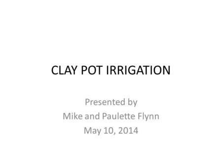 CLAY POT IRRIGATION Presented by Mike and Paulette Flynn May 10, 2014.