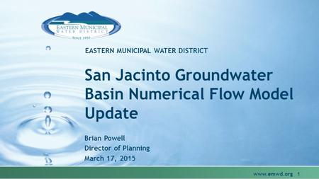 EASTERN MUNICIPAL WATER DISTRICT San Jacinto Groundwater Basin Numerical Flow Model Update Brian Powell Director of Planning March 17, 2015 www.emwd.org.