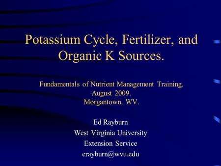 Potassium Cycle, Fertilizer, and Organic K Sources. Fundamentals of Nutrient Management Training. August 2009. Morgantown, WV. Ed Rayburn West Virginia.