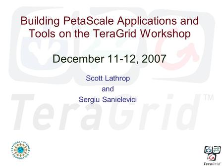 Building PetaScale Applications and Tools on the TeraGrid Workshop December 11-12, 2007 Scott Lathrop and Sergiu Sanielevici.