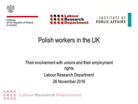 Polish workers in the UK Their involvement with unions and their employment rights Labour Research Department 26 November 2016.