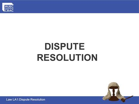 Law LA1:Dispute Resolution THE CIVIL JUSTICE SYSTEM DISPUTE RESOLUTION.