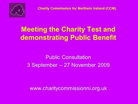 Meeting the Charity Test and demonstrating Public Benefit Public Consultation 3 September – 27 November 2009 www.charitycommissionni.org.uk Charity Commission.
