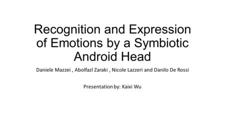 Recognition and Expression of Emotions by a Symbiotic Android Head Daniele Mazzei, Abolfazl Zaraki, Nicole Lazzeri and Danilo De Rossi Presentation by: