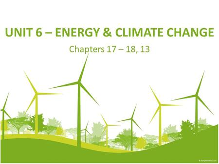 UNIT 6 – ENERGY & CLIMATE CHANGE Chapters 17 – 18, 13.