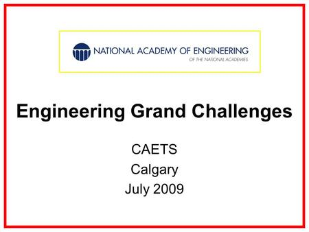 Engineering Grand Challenges CAETS Calgary July 2009.