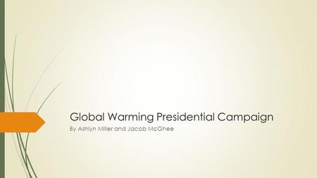 Global Warming Presidential Campaign By Ashlyn Miller and Jacob McGhee.