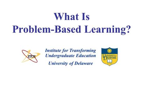 University of Delaware What Is Problem-Based Learning? Institute for Transforming Undergraduate Education.