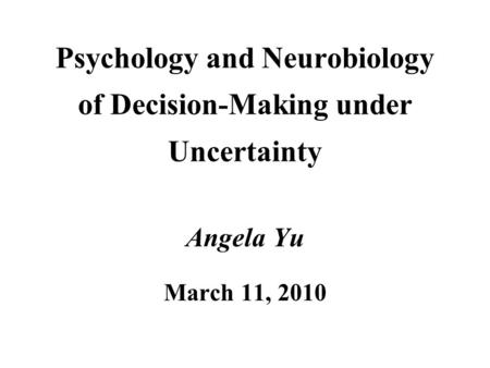 Psychology and Neurobiology of Decision-Making under Uncertainty Angela Yu March 11, 2010.