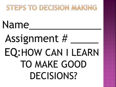 Name_____________ Assignment # _____ EQ: HOW CAN I LEARN TO MAKE GOOD DECISIONS?
