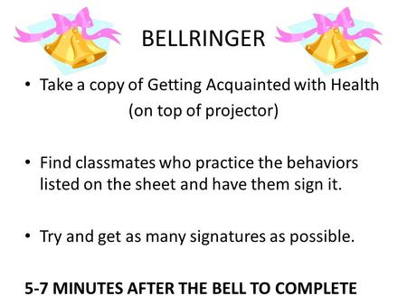 BELLRINGER Take a copy of Getting Acquainted with Health (on top of projector) Find classmates who practice the behaviors listed on the sheet and have.