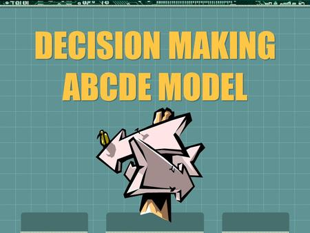 DECISION MAKING ABCDE MODEL. A = ASSESS What is the problem or decision? STEP 1.