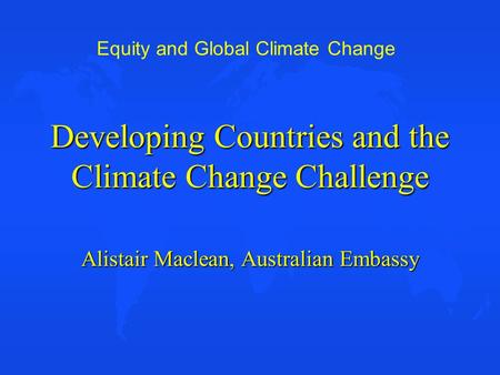 Equity and Global Climate Change Developing Countries and the Climate Change Challenge Alistair Maclean, Australian Embassy.