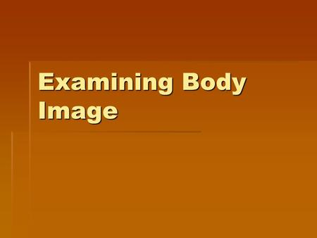 Examining Body Image. Defining Body Image How a person feels about his/her appearance based on his/her own observations and the perceptions of others.