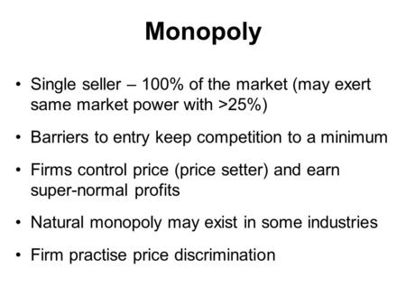 Monopoly Single seller – 100% of the market (may exert same market power with >25%) Barriers to entry keep competition to a minimum Firms control price.