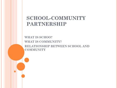 SCHOOL-COMMUNITY PARTNERSHIP WHAT IS SCHOO? WHAT IS COMMUNITY? RELATIONSHIP BETWEEN SCHOOL AND COMMUNITY.