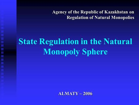 State Regulation in the Natural Monopoly Sphere Agency of the Republic of Kazakhstan on Regulation of Natural Monopolies ALMATY – 2006.