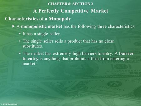 CHAPTER 8: SECTION 2 A Perfectly Competitive Market Characteristics of a Monopoly A monopolistic market has the following three characteristics: It has.