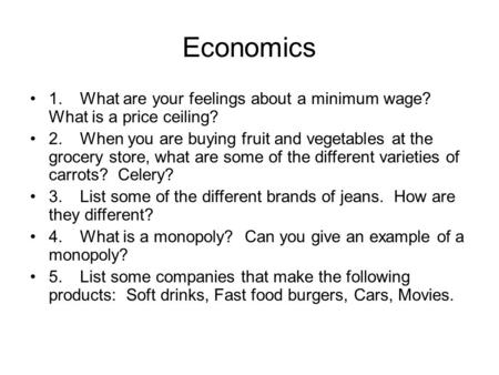 Economics 1.What are your feelings about a minimum wage? What is a price ceiling? 2.When you are buying fruit and vegetables at the grocery store, what.
