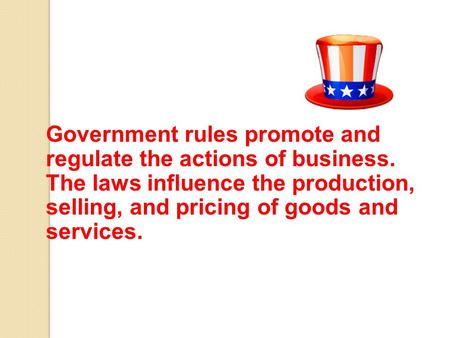Government rules promote and regulate the actions of business. The laws influence the production, selling, and pricing of goods and services.