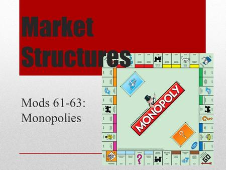 <strong>Market</strong> <strong>Structures</strong> Mods 61-63: <strong>Monopolies</strong>. <strong>Market</strong> <strong>Structure</strong>: <strong>Monopoly</strong> Intro to <strong>Monopolies</strong> <strong>Monopoly</strong> is exact opposite of perfect competition <strong>Monopoly</strong> –