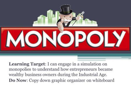 Learning Target: I can engage in a simulation on monopolies to understand how entrepreneurs became wealthy business owners during the Industrial Age. Do.