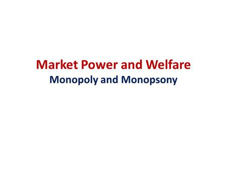 Market Power and Welfare Monopoly and Monopsony. Monopoly Profit Maximization A monopoly is the only supplier of a good for which there is no close substitute.