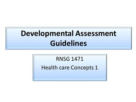 Developmental Assessment Guidelines RNSG 1471 Health care Concepts 1 RNSG 1471 Health care Concepts 1.