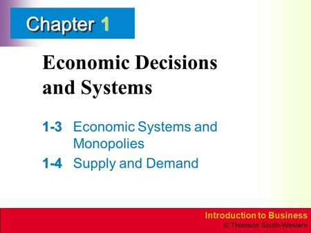 Introduction to Business © Thomson South-Western ChapterChapter Economic Decisions and Systems 1-3 1-3Economic Systems and Monopolies 1-4 1-4Supply and.