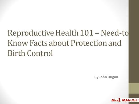 Reproductive Health 101 – Need-to- Know Facts about Protection and Birth Control By John Dugan.