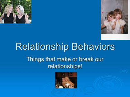 Relationship Behaviors Things that make or break our relationships!