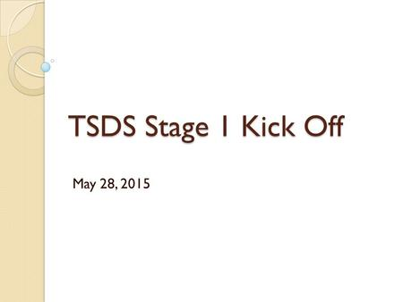 TSDS Stage 1 Kick Off May 28, 2015. Stage 1 Districts Aledo ISD Alvord ISD Arlington ISD Azle ISD Bluff Dale ISD Brazos River Charter School Brock ISD.