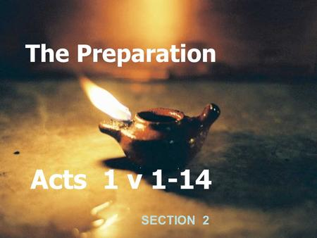 The Preparation Acts 1 v 1-14 SECTION 2. Luke 24 v 25, 26 Then he said unto them, O fools, and slow of heart to believe all that the prophets have spoken.