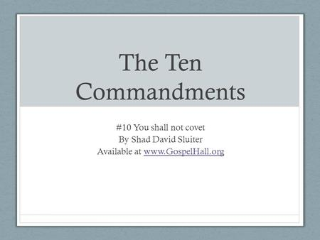 The Ten Commandments #10 You shall not covet By Shad David Sluiter Available at www.GospelHall.orgwww.GospelHall.org.