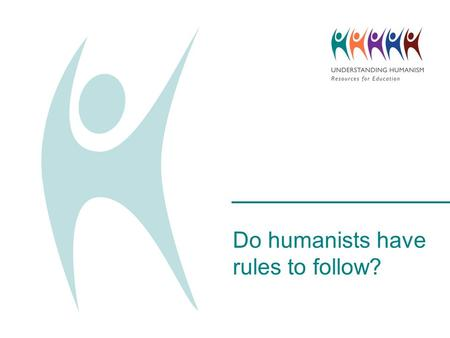 Do humanists have rules to follow?. What would happen without any rules? Imagine there were no school rules. What would happen? What do we have rules.