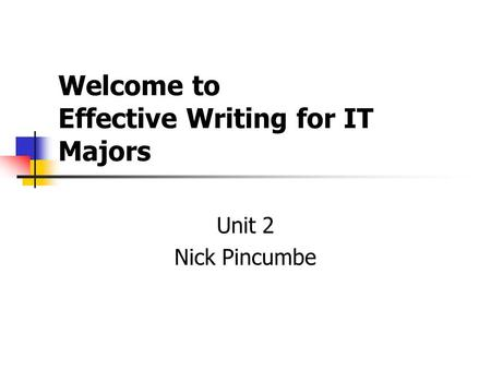 Welcome to Effective Writing for IT Majors Unit 2 Nick Pincumbe.